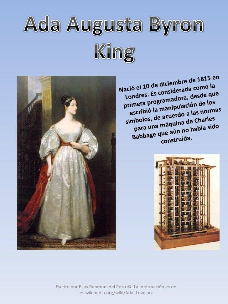 Ada Augusta Byron King <br />Nació el 10 de diciembre de 1815 en Londres. Es considerada como la primera programadora, des...