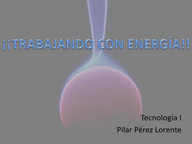 ¡¡TRABAJANDO CON ENERGÍA!!<br />Tecnología I<br />Pilar Pérez Lorente<br />