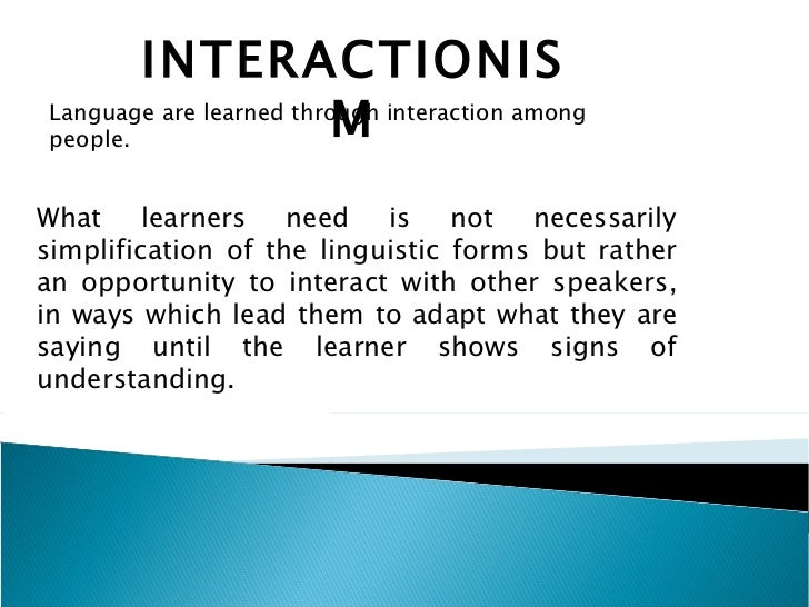 INTERACTIONISM Language are learned through interaction among people. What learners need is not necessarily simplification...