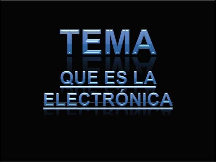 Tema<br />Que es la electrónica<br />