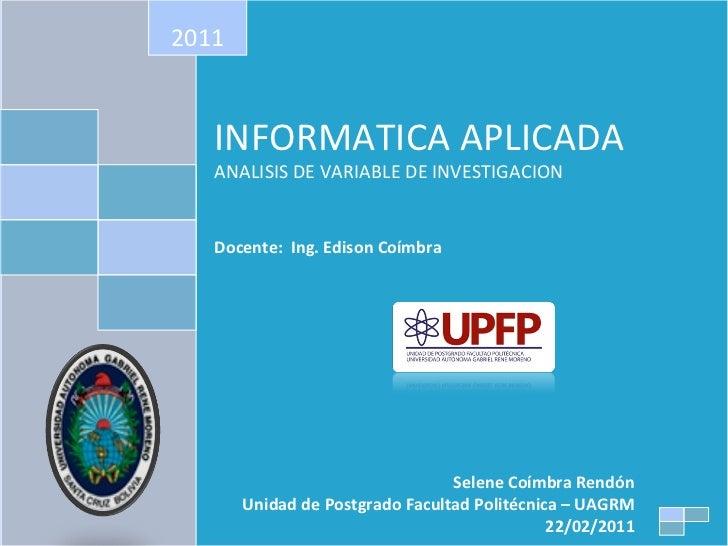 INFORMATICA APLICADA ANALISIS DE VARIABLE DE INVESTIGACION Docente:  Ing. Edison Coímbra 2011 Selene Coímbra Rendón Unidad...