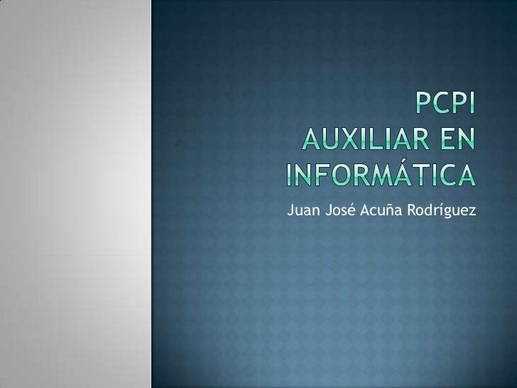 PcpiAuxiliar en informática<br />Juan José Acuña Rodríguez<br />