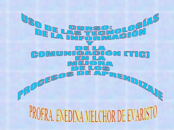 CURSO: USO DE LAS TECNOLOGÍAS DE LA INFORMACIÓN Y DE LA COMUNICACIÓN (TIC) EN LA MEJORA DE LOS PROCESOS DE APRENDIZAJE PRO...