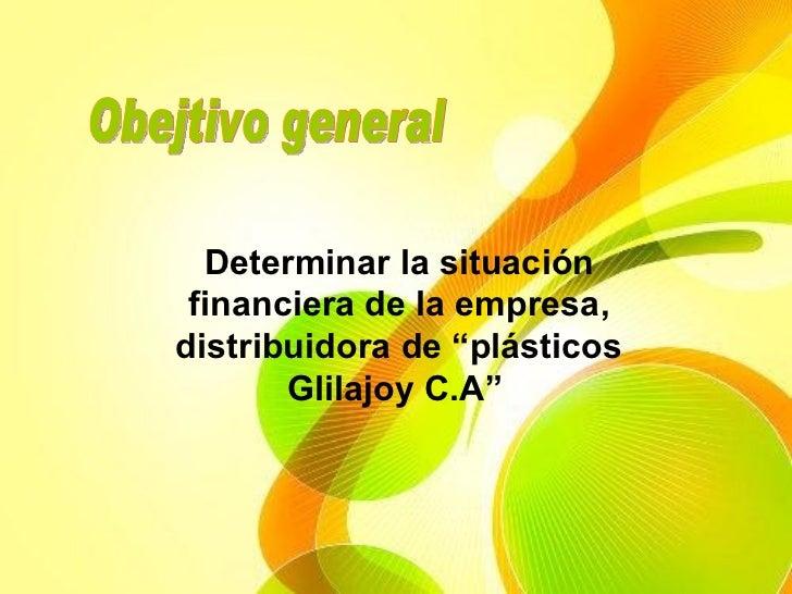 """Obejtivo general Determinar la situación financiera de la empresa, distribuidora de """"plásticos Glilajoy C.A"""""""