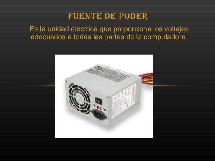 Fuente de Poder  Es la unidad eléctrica que proporciona los voltajes adecuados a todas las partes de la computadora