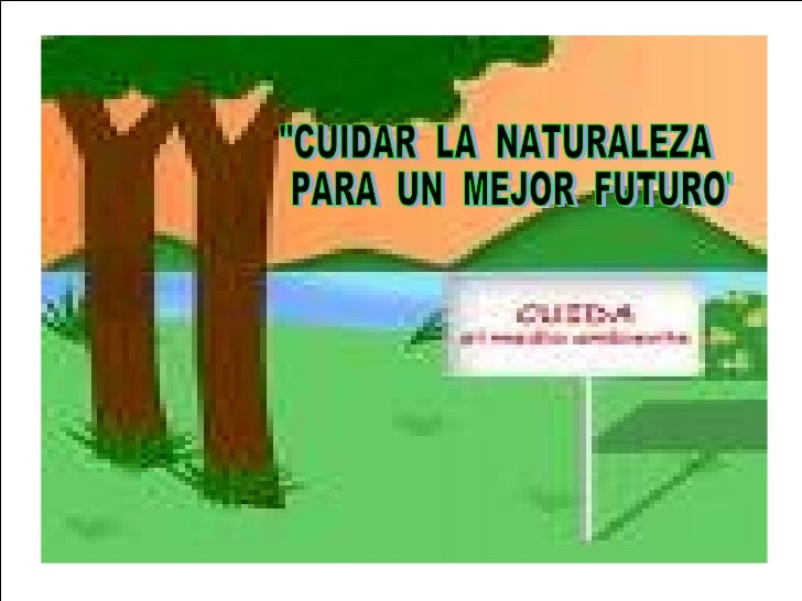 """""""CUIDAR  LA  NATURALEZA PARA  UN  MEJOR  FUTURO"""""""