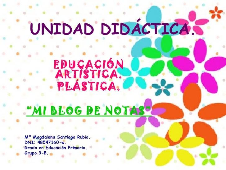 """UNIDAD   DIDÁCTICA. EDUCACIÓN ARTÍSTICA. PLÁSTICA. """" MI BLOG DE NOTAS"""" Mª Magdalena Santiago Rubio. DNI: 48547160-w. Grado..."""