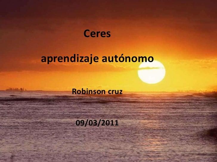 Ceresaprendizaje autónomoRobinson cruz09/03/2011<br />