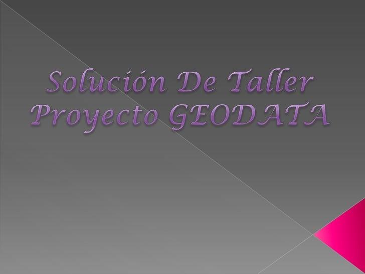 Solución De Taller<br />Proyecto GEODATA<br />