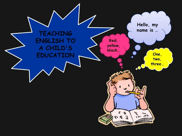 TEACHING ENGLISH TO A CHILD'S EDUCATION<br />Hello, my name is …<br />Red, yellow, black…<br />One, two, three…<br />