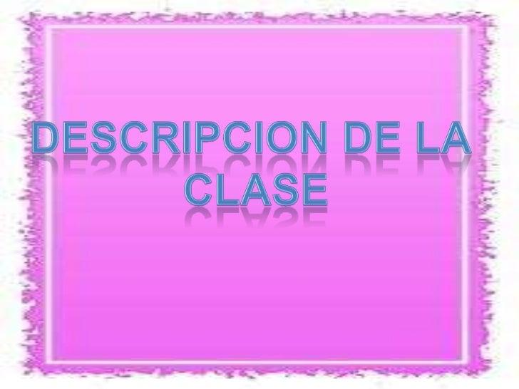 DESCRIPCION DE LA <br />CLASE<br />