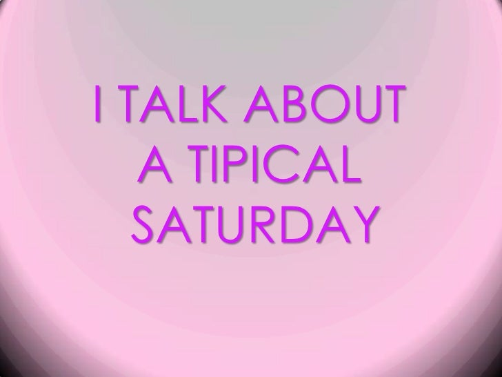 I TALK ABOUT <br />A TIPICAL <br />SATURDAY<br />