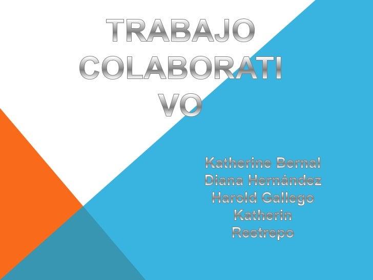 TRABAJO COLABORATIVO<br />Katherine Bernal<br />Diana Hernández<br />Harold Gallego<br />Katherin Restrepo<br />