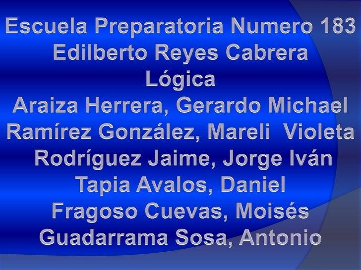 Escuela Preparatoria Numero 183<br />Edilberto Reyes Cabrera<br />Lógica<br />Araiza Herrera, Gerardo Michael<br />Ramírez...