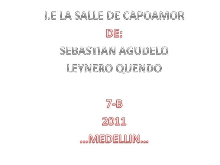 I.E LA SALLE DE CAPOAMOR<br />DE:<br />SEBASTIAN AGUDELO<br />LEYNERO QUENDO<br />7-B<br />2011<br />…MEDELLIN…<br />