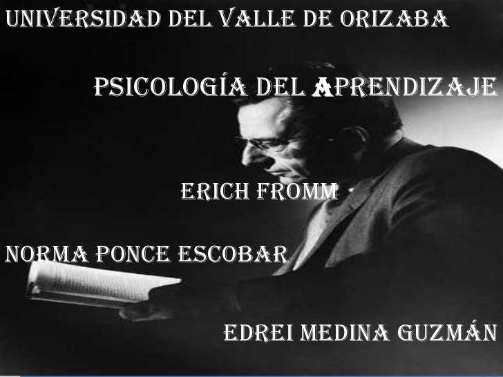 Universidad del Valle de Orizaba <br />Psicologíadel Aprendizaje<br />Erich Fromm<br />Norma Ponce Escobar <br />Edrei Med...
