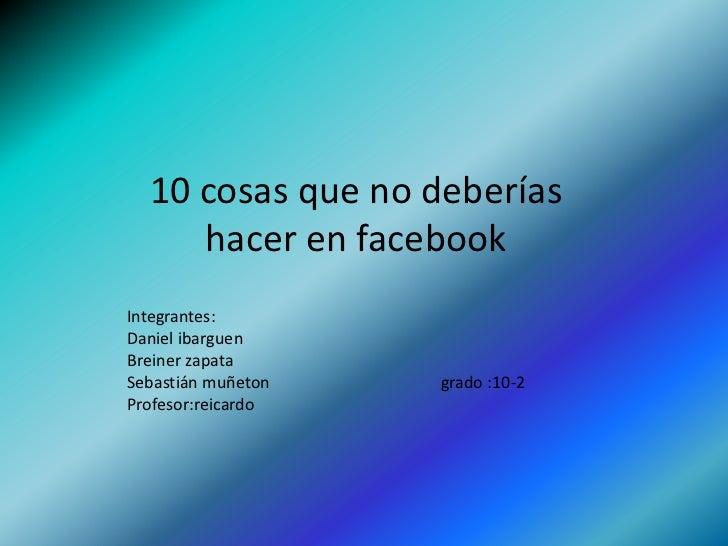 10 cosas que no deberías hacer en facebook<br />Integrantes:<br />Daniel ibarguen<br />Breiner zapata <br />Sebastián muñe...