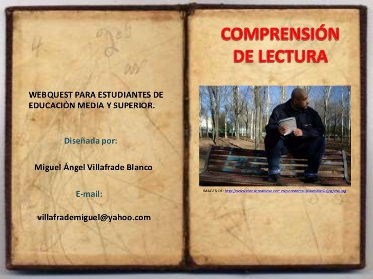 COMPRENSIÓN <br />DE LECTURA<br />WEBQUEST PARA ESTUDIANTES DE EDUCACIÓN MEDIA Y SUPERIOR.<br />Diseñada por: <br />Miguel...