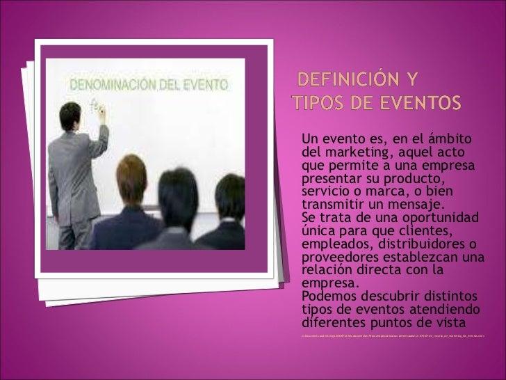 <ul><li>Un evento es, en el ámbito del marketing, aquel acto que permite a una empresa presentar su producto, servicio o m...