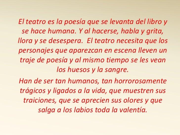 El teatro es la poesía que se levanta del libro y se hace humana. Y al hacerse, habla y grita, llora y se desespera.  El t...