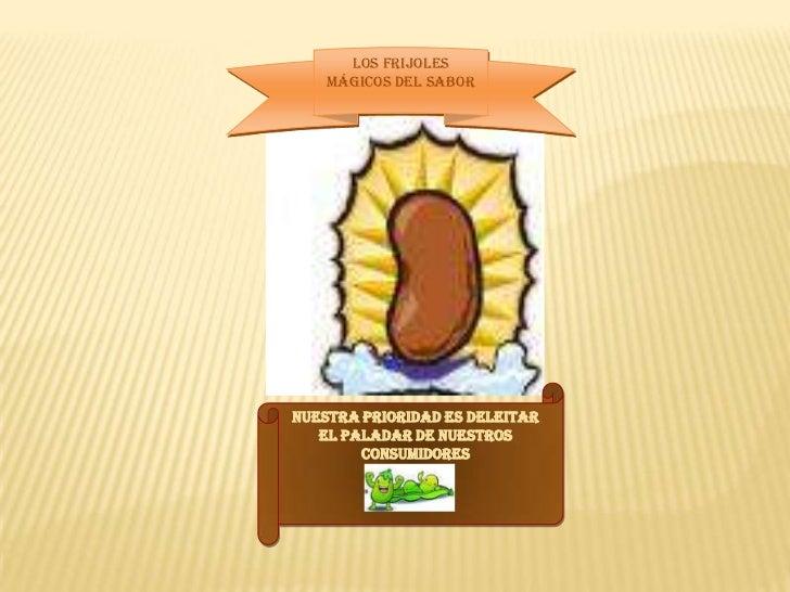 LOS FRIJOLES Mágicos DEL SABOR<br />NUESTRA PRIORIDAD ES DELEITAR EL PALADAR DE NUESTROS CONSUMIDORES<br />