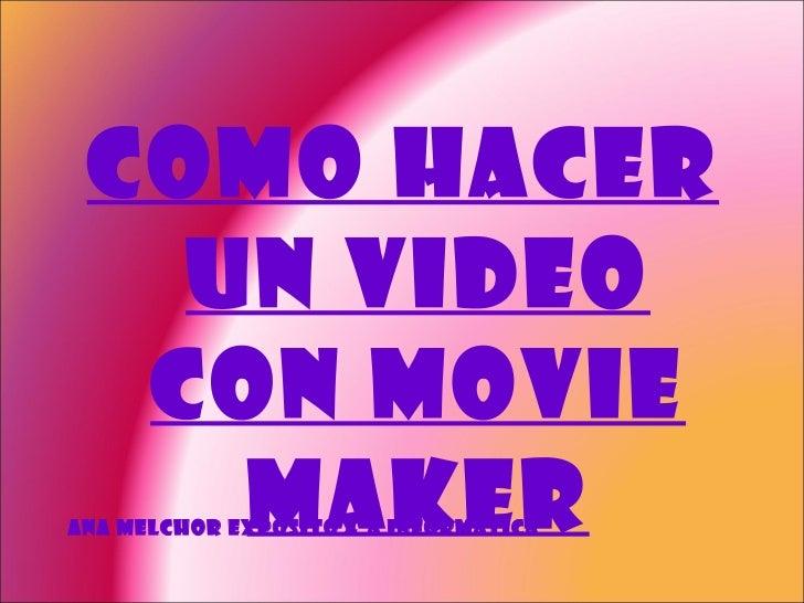 <ul><li>Como hacer un video con movie maker </li></ul>Ana Melchor Expósito 4ºA Informática