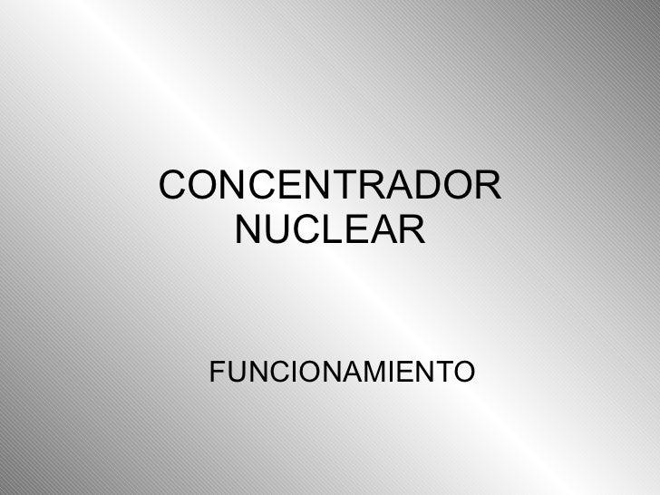 CONCENTRADOR NUCLEAR FUNCIONAMIENTO