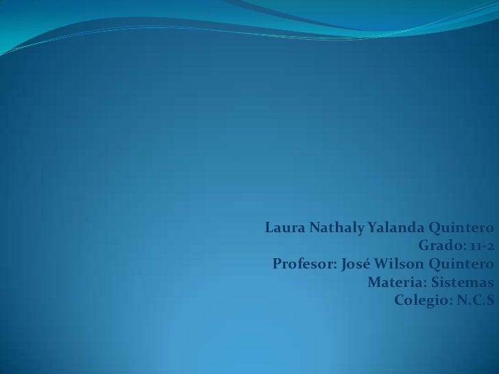 Laura Nathaly Yalanda Quintero<br />Grado: 11-2<br />Profesor: José Wilson Quintero<br />Materia: Sistemas<br />Colegio: N...
