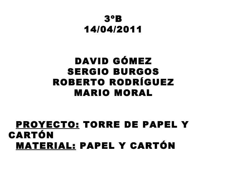 3ºB 14/04/2011 DAVID GÓMEZ SERGIO BURGOS ROBERTO RODRÍGUEZ MARIO MORAL PROYECTO:  TORRE DE PAPEL Y CARTÓN MATERIAL:  PAPEL...
