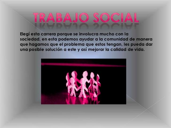 TRABAJO SOCIAL<br />Elegí esta carrera porque se involucra mucho con la sociedad, en esta podemos ayudar a la comunidad de...