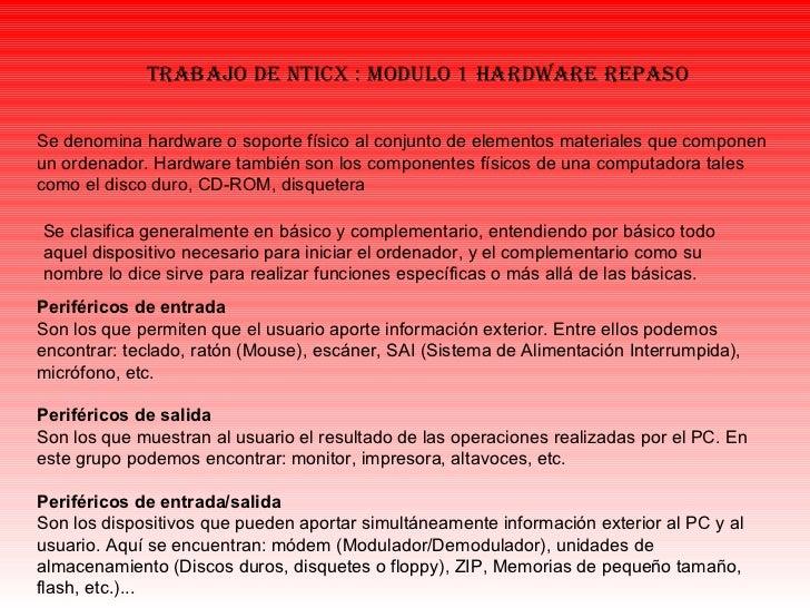 trabajo de nticx : modulo 1 HARDWARE REPASO Se denomina hardware o soporte físico al conjunto de elementos materiales que ...