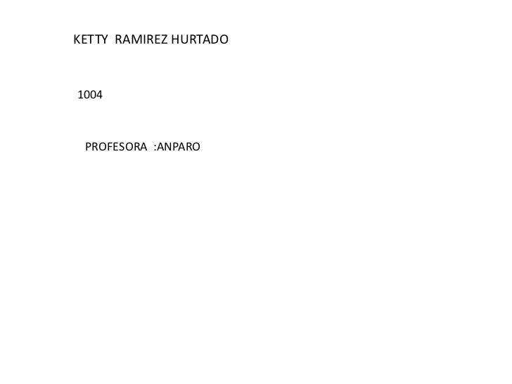KETTY  RAMIREZ HURTADO<br />1004<br />PROFESORA  :ANPARO<br />