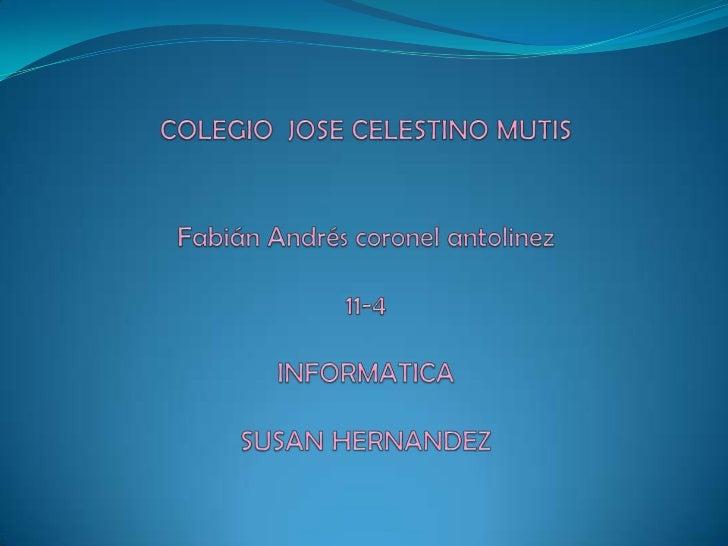 COLEGIO  JOSE CELESTINO MUTISFabián Andrés coronel antolinez11-4INFORMATICASUSAN HERNANDEZ<br />