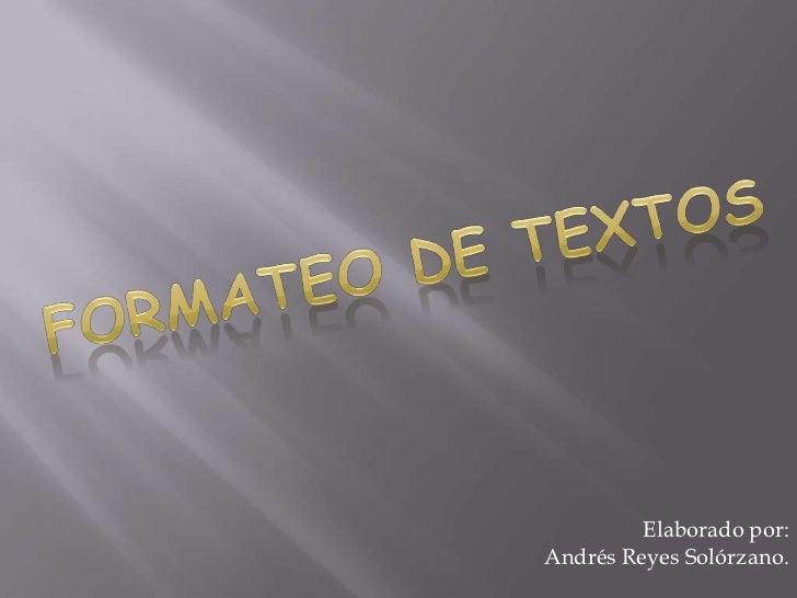 Formateo de textos<br />Elaborado por:<br /> Andrés Reyes Solórzano.<br />