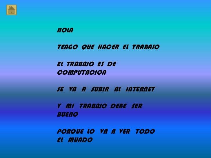 HOLA<br />TENGO  QUE  HACER  EL  TRABAJO<br />EL  TRABAJO  ES  DE COMPUTACION<br />SE   VA   A   SUBIR   AL   INTERNET<br ...