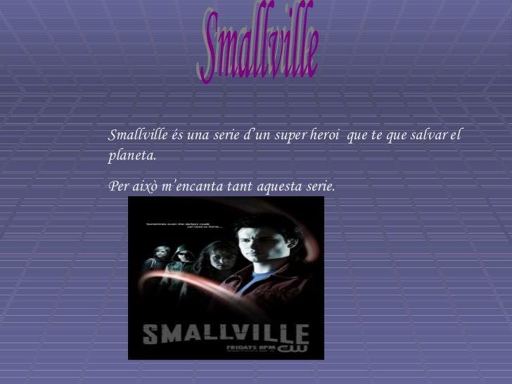 Smallville Smallville és una serie d'un super heroi  que te que salvar el planeta. Per això m'encanta tant aquesta serie.