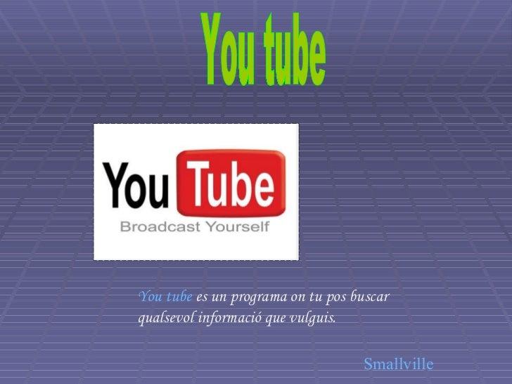 You tube You tube  es un programa on tu pos buscar qualsevol informació que vulguis. Smallville