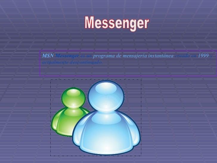 Messenger MSN  Messenger  es un  programa de mensajería instantánea  creado en  1999  y actualmente descontinuado.