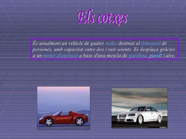 Els cotxes És usualment un vehicle de quatre  rodes  destinat al  transport  de persones, amb capacitat entre dos i vuit s...