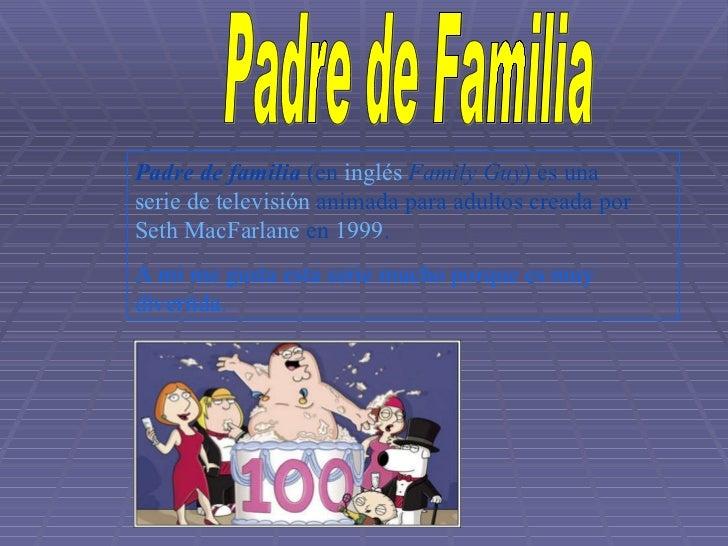 Padre de Familia Padre de familia  (en  inglés   Family Guy ) es una  serie de televisión  animada para adultos creada por...