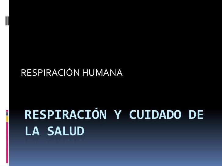 RESPIRACIÓN Y CUIDADO DE LA SALUD<br />RESPIRACIÓN HUMANA<br />