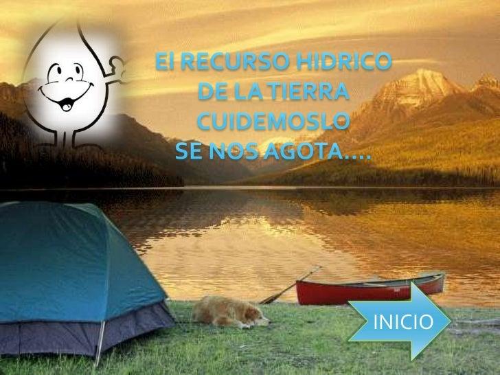 El RECURSO HIDRICO<br />DE LA TIERRA <br />CUIDEMOSLO<br />SE NOS AGOTA….<br />INICIO<br />