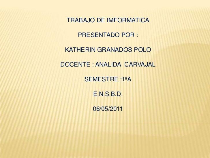 TRABAJO DE IMFORMATICA<br />PRESENTADO POR :<br />KATHERIN GRANADOS POLO<br />DOCENTE : ANALIDA  CARVAJAL<br />SEMESTRE :1...