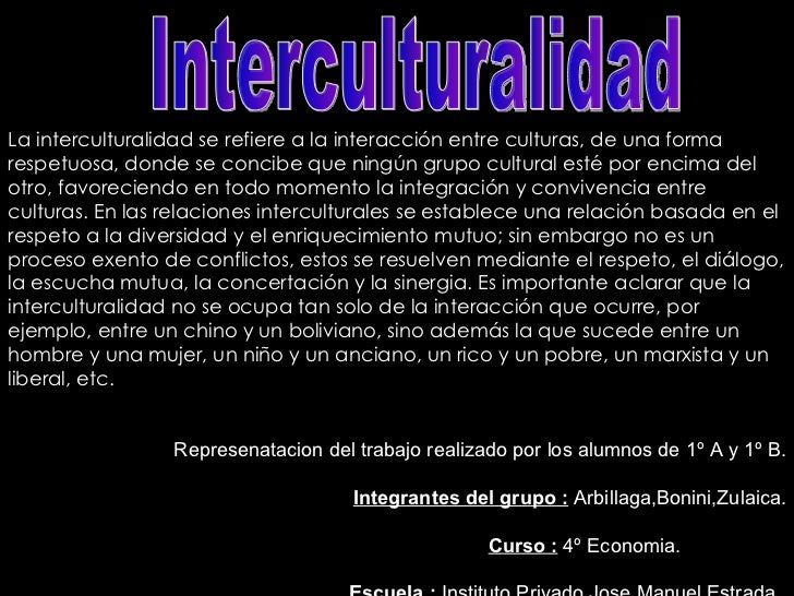 Interculturalidad La interculturalidad se refiere a la interacción entre culturas, de una forma respetuosa, donde se conci...