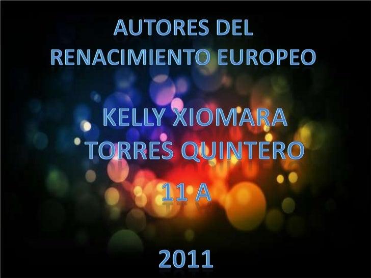 Autores Del <br />Renacimiento Europeo<br />Kelly Xiomara<br />Torres Quintero<br />11 A<br />2011<br />