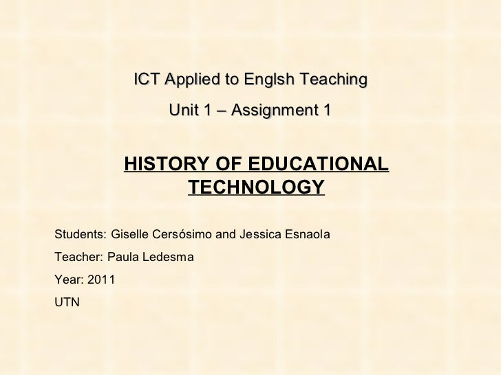 ICT Applied to Englsh Teaching Unit 1 – Assignment 1 HISTORY OF EDUCATIONAL TECHNOLOGY Students: Giselle Cersósimo and Jes...