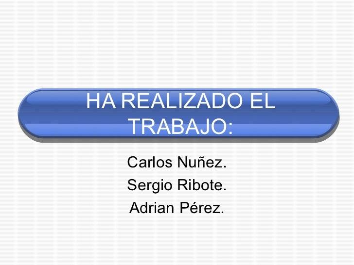 HA REALIZADO EL TRABAJO: Carlos Nuñez. Sergio Ribote. Adrian Pérez.