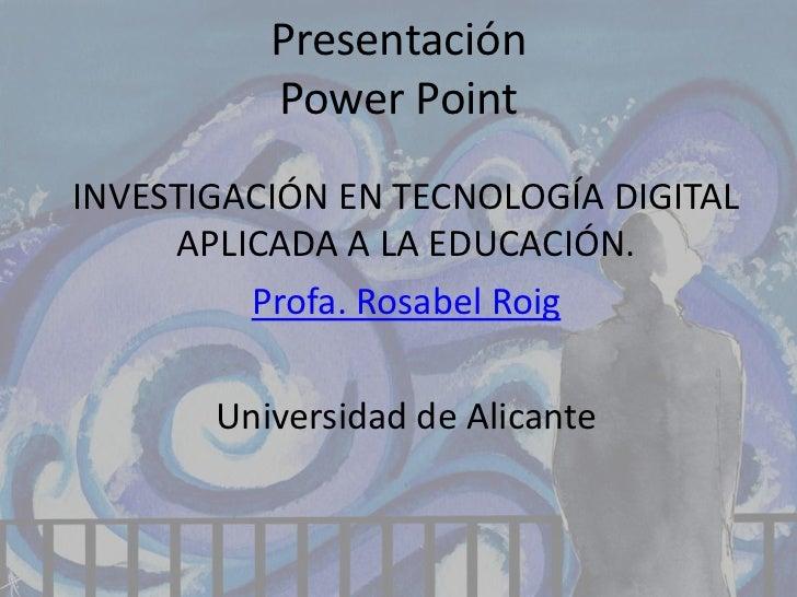Presentación          Power PointINVESTIGACIÓN EN TECNOLOGÍA DIGITAL     APLICADA A LA EDUCACIÓN.         Profa. Rosabel R...