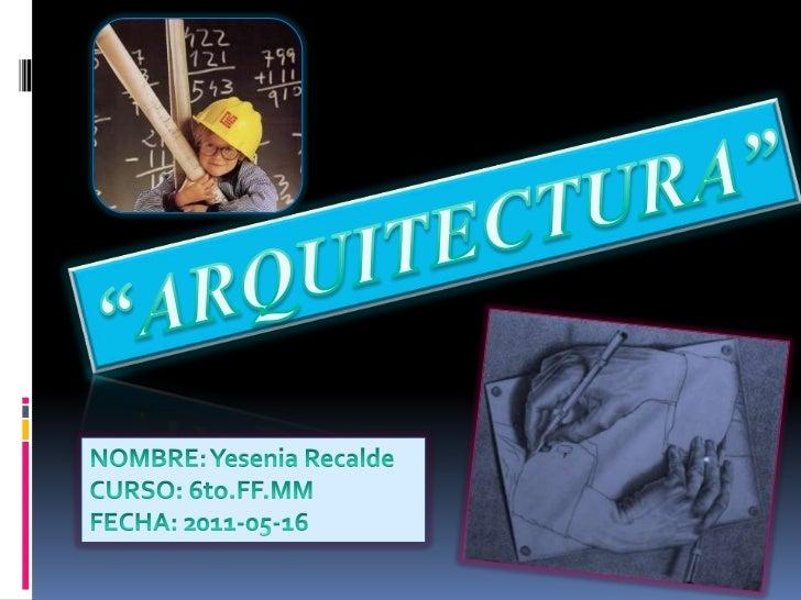 """ARQUITECTURA""<br />NOMBRE: Yesenia Recalde<br />CURSO: 6to.FF.MM<br />FECHA: 2011-05-16<br />"