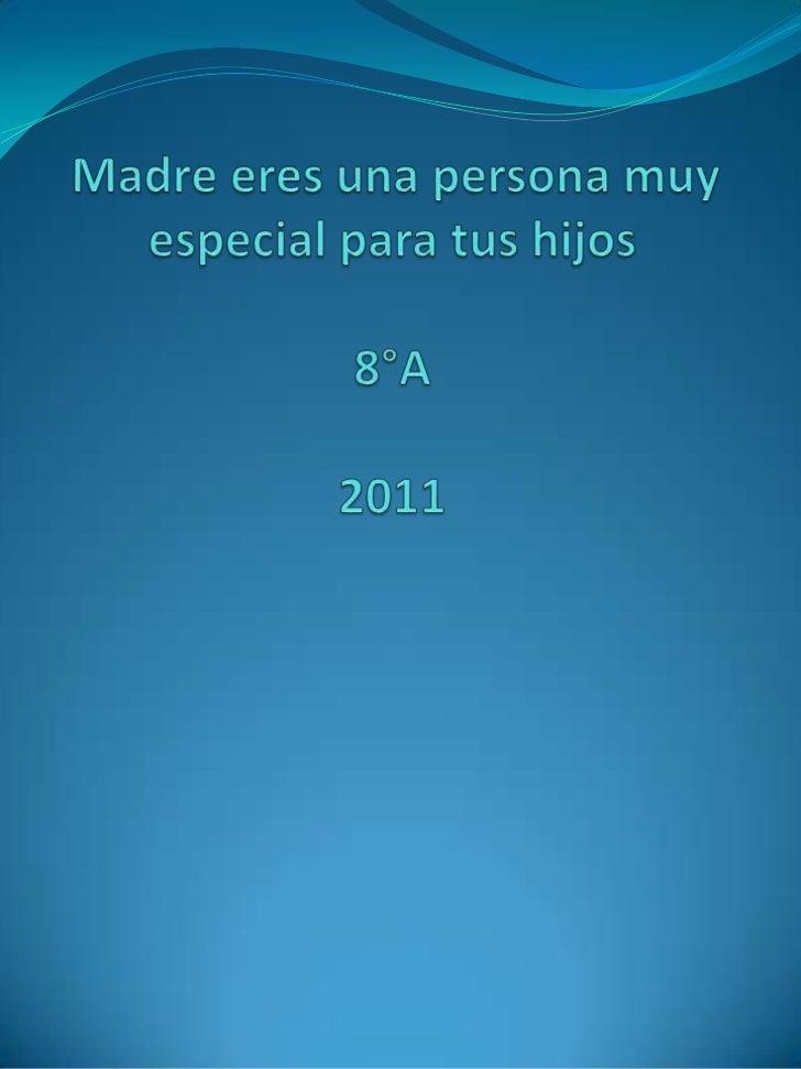 Madre eres una persona muy especial para tus hijos8°A 2011<br />